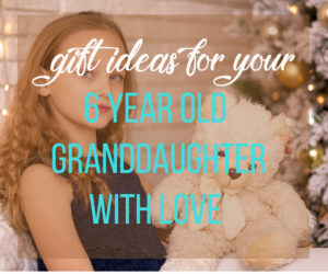gift ideas for 6 year old granddauhgter