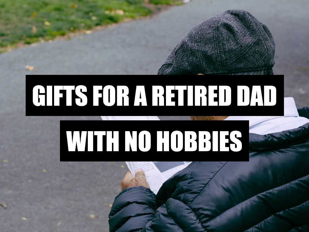 gifts for RETIRED dad who wants nothing, NO HOBBIES