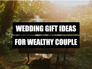 WEDDING GIFT IDEAS FOR WEALTHY COUPLE