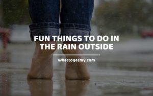 Fun Things To Do In The Rain Outside Whattogetmy