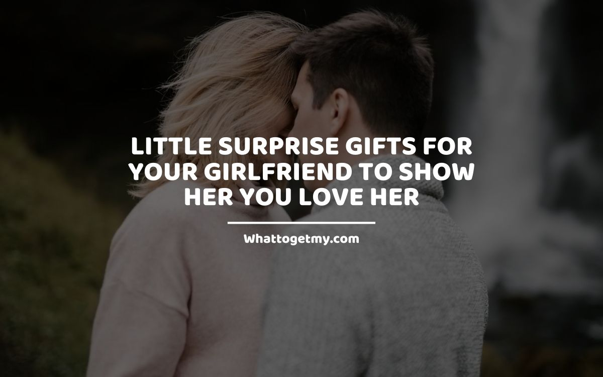Little Surprise Gifts For Your Girlfriend To Show Her You Love Her