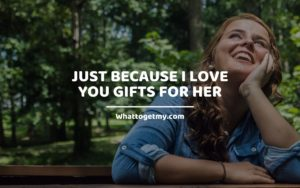 Just Because I Love You Gifts For Her Whattogetmy