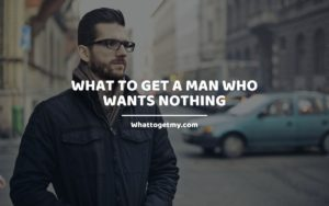 What To Get a Man Who Wants Nothing Whattogetmy