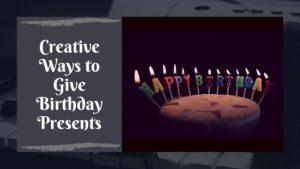 Creative Ways to Give Birthday Presents