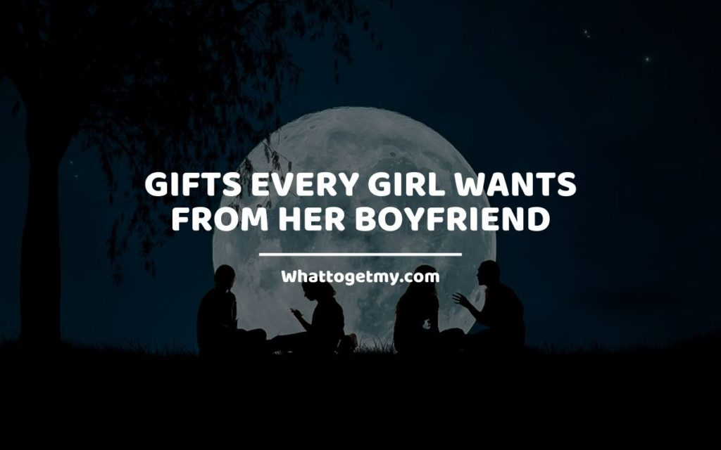Gifts Every Girl Wants From Her Boyfriend whattogetmy