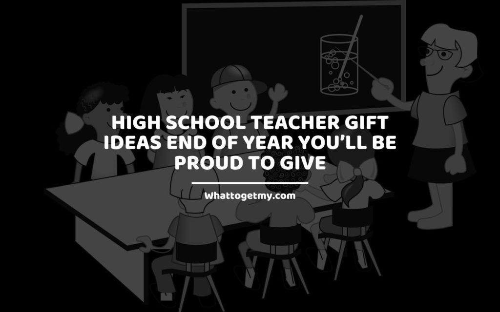 High School Teacher Gift Ideas End of Year You will Be Proud to Give whattogetmy