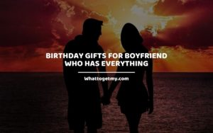 Birthday Gifts For Boyfriend Who Has Everything whattogetmy