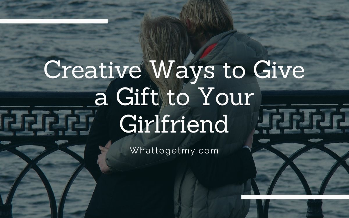 Creative Ways to Give a Gift to Your Girlfriend