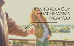 Ask a Guy What He Wants from You