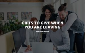 Gifts to Give When You Are Leaving whattogetmy