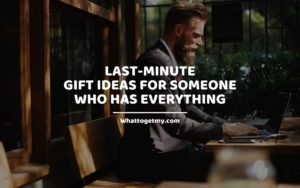 Last-Minute Gift Ideas for Someone Who Has Everything whattogetmy