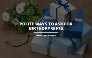 Polite Ways to Ask For Birthday Gifts Whattogetmy