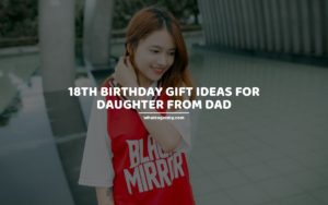 18th Birthday Gift Ideas for Daughter from Dad whattogetmy