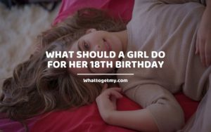 What Should a Girl do for Her 18th Birthday whattogetmy