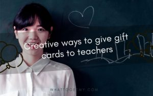 Creative ways to give gift cards to teachers