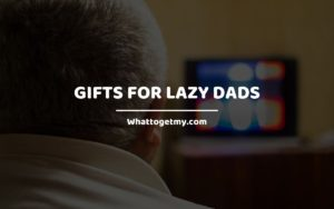 Gifts for Lazy Dads whattogetmy