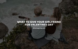 What to Give Your Girlfriend for Valentines Day whattogetmy