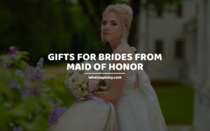 Gifts for Brides from Maid of Honor whattogetmy