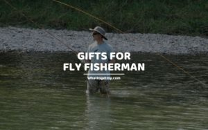 Gifts for Fly Fisherman whattogetmy