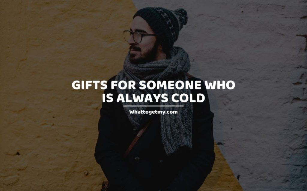 Gifts for Someone Who Is Always Cold whattogetmy