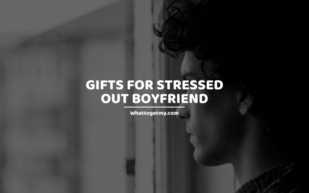 Gifts for Stressed Out Boyfriend whattogetmy
