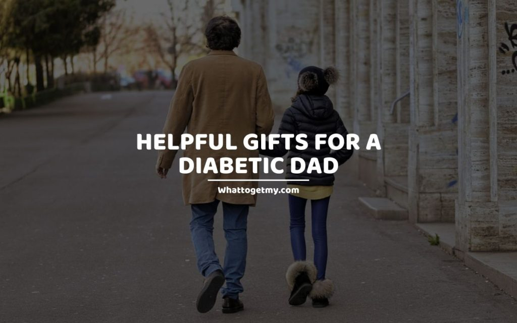 Helpful Gifts For a Diabetic Dad whattogetmy