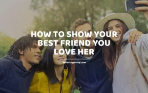 How to Show Your Best Friend You Love Her