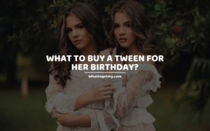 What to Buy a Tween for Her Birthday_ whattogetmy