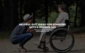Helpful Gift Ideas for Someone with a Broken Leg whattogetmy