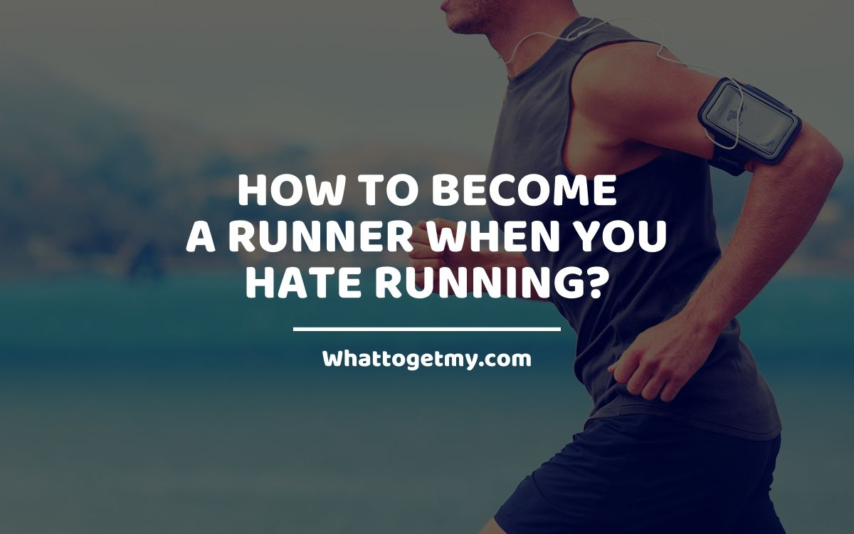 How to Become a Runner When You Hate Running?