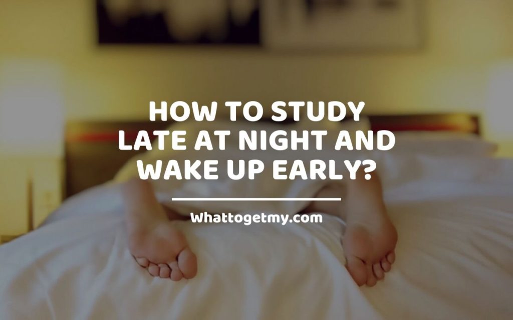 How to Study Late at Night and Wake up Early WhatToGetMy
