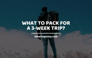 What to Pack For a 3-Week Trip WhatToGetMy