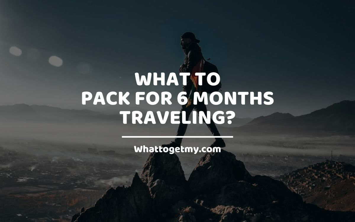 What to Pack for 6 Months Traveling?