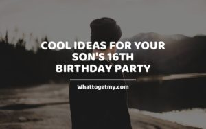 Cool Ideas For Your Son's 16th Birthday Party