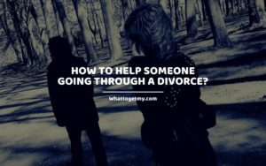 How to Help Someone Going Through a Divorce_ Whattogetmy