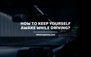 How to Keep Yourself Awake While Driving_ Whattogetmy