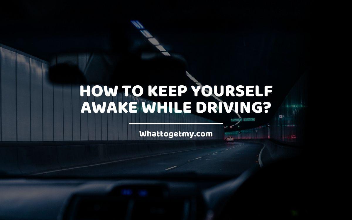 How to Keep Yourself Awake While Driving?