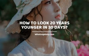 How to Look 20 Years Younger in 30 Days_Lifestyle_ Whattogetmy