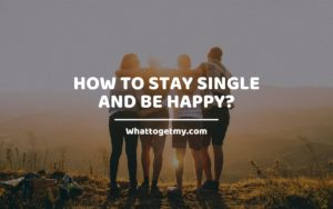How to Stay Single and Be Happy_ Whattogetmy