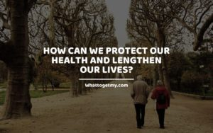 We Protect Our Health and Lengthen Our Lives Whattogetmy