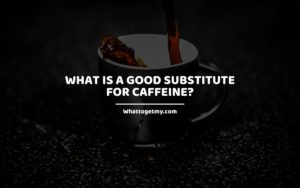 What is a Good Substitute alternative For Caffeine Coffee WhatToGetMy