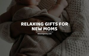 Relaxing Gifts For New Moms