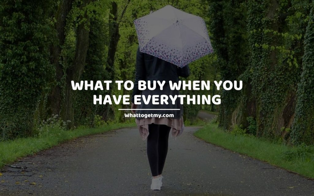 What To Buy When You Have Everything
