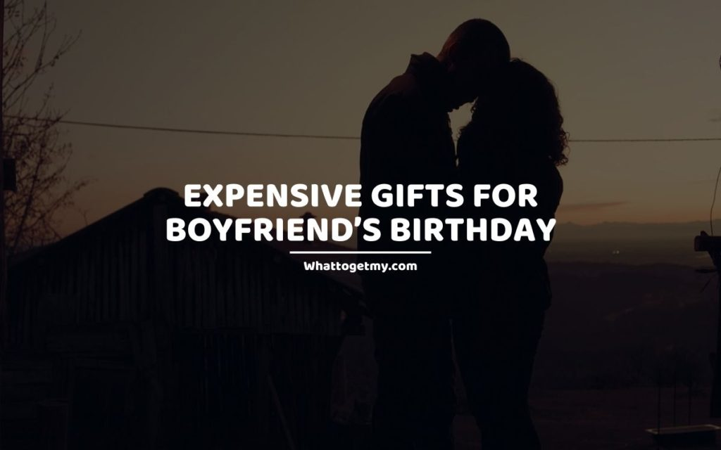 EXPENSIVE GIFTS FOR BOYFRIEND'S BIRTHDAY