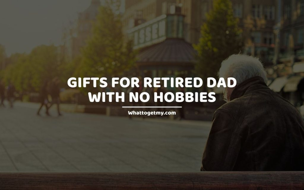 GIFTS FOR RETIRED DAD WITH NO HOBBIES
