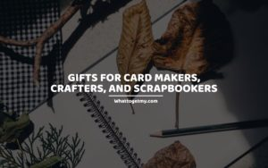 Gifts for Card Makers, Crafters, and Scrapbookers whattogetmy