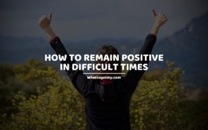 HOW TO REMAIN POSITIVE IN DIFFICULT TIMES whattogetmy
