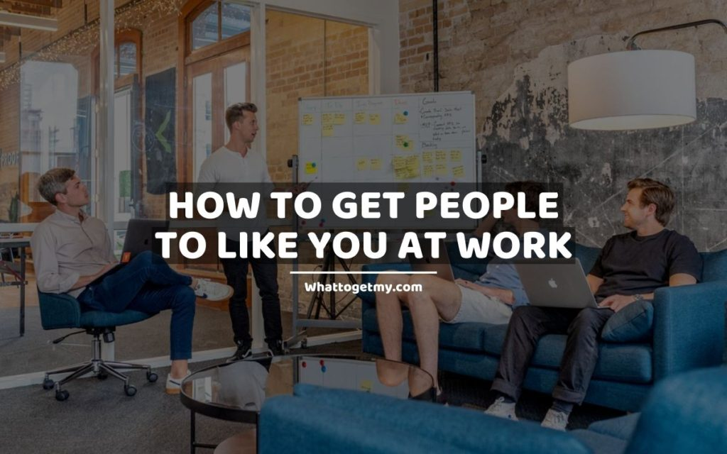 How to Get People to Like You at Work whattogetmy