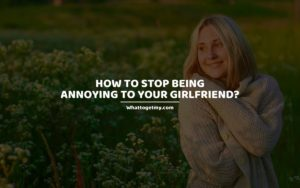 How to Stop Being Annoying to Your Girlfriend