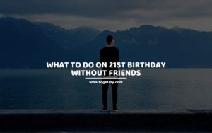 What to Do on 21st Birthday Without Friends whattogetmy
